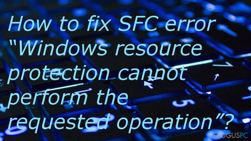 "How to fix SFC error ""Windows resource protection cannot perform the requested operation""?"